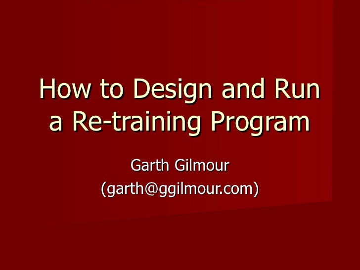 How to Design and Run a Re-training Program Garth Gilmour (garth@ggilmour.com)
