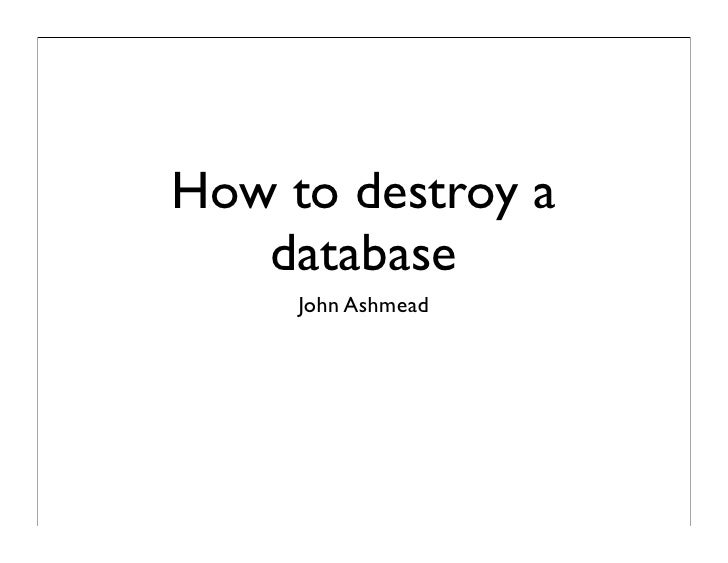 How to destroy a   database     John Ashmead