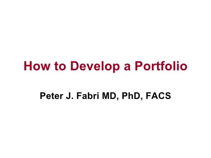 How to Develop a Portfolio Peter J. Fabri MD, PhD, FACS