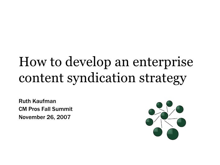 How to develop an enterprise content syndication strategy Ruth Kaufman CM Pros Fall Summit November 26, 2007