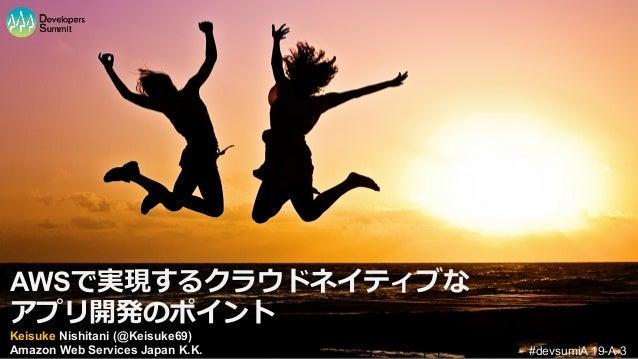 AWSで実現するクラウドネイティブな アプリ開発のポイント #devsumiA 19-A-3 Keisuke Nishitani (@Keisuke69) Amazon Web Services Japan K.K.