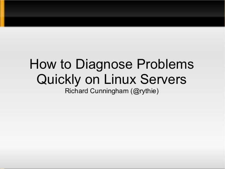 How to Diagnose Problems Quickly on Linux Servers Richard Cunningham (@rythie)