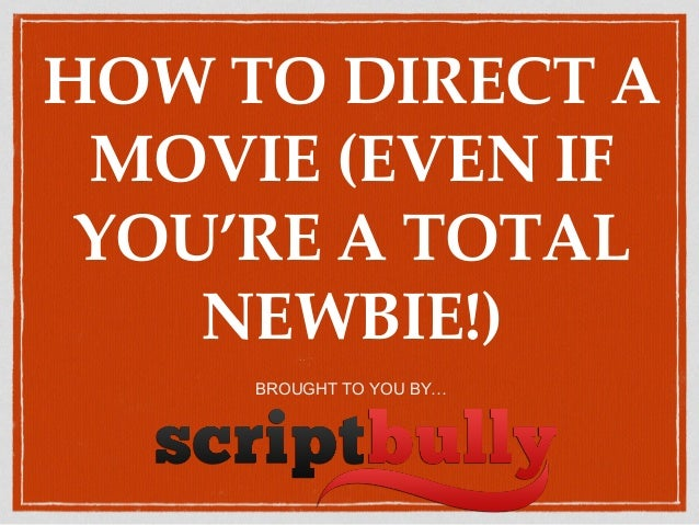 HOW TO DIRECT A MOVIE (EVEN IF YOU'RE A TOTAL NEWBIE!) BROUGHT TO YOU BY…