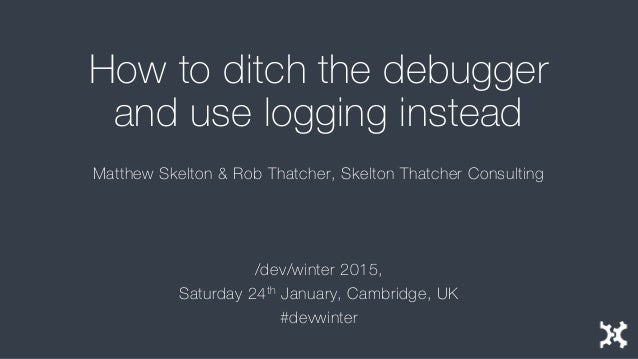 How to ditch the debugger and use logging instead Matthew Skelton & Rob Thatcher, Skelton Thatcher Consulting /dev/winter ...