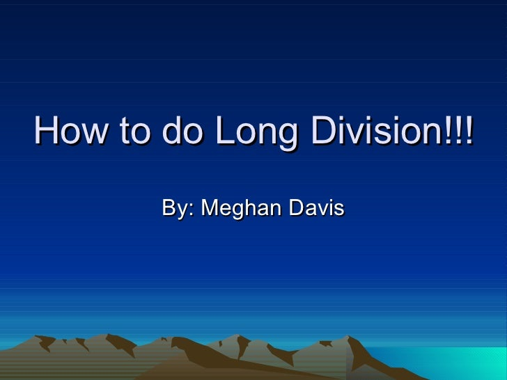 How to do Long Division!!! By: Meghan Davis