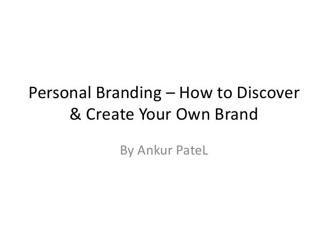 Personal Branding – How to Discover     & Create Your Own Brand           By Ankur PateL