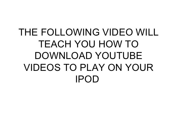 THE FOLLOWING VIDEO WILL TEACH YOU HOW TO DOWNLOAD YOUTUBE VIDEOS TO PLAY ON YOUR IPOD