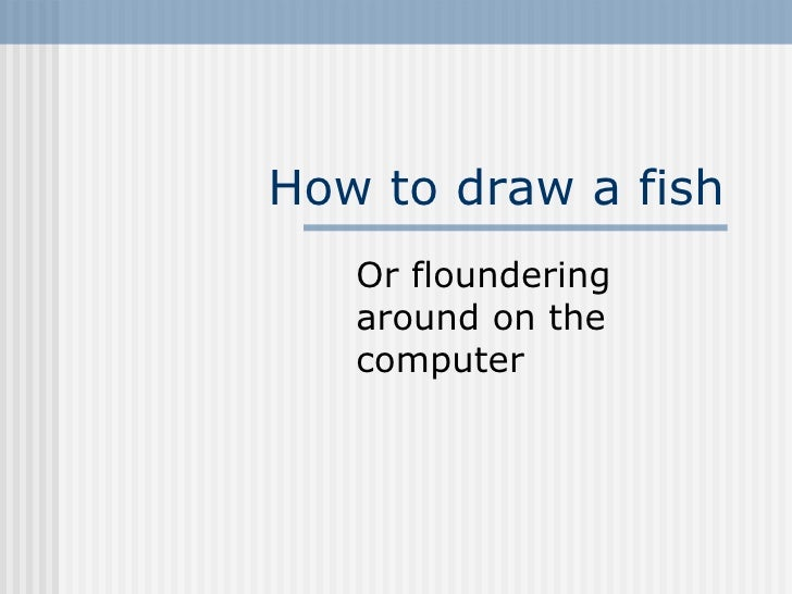How to draw a fish Or floundering around on the computer