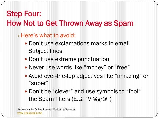 Step Four:How Not to Get Thrown Away as Spam   Here's   what to avoid:        Don't use exclamations marks in email     ...