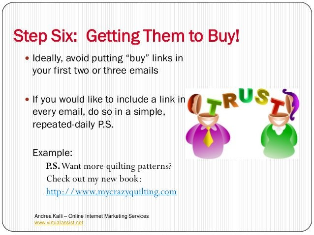 """Step Six: Getting Them to Buy!  Ideally, avoid putting """"buy"""" links in  your first two or three emails  If you would like..."""