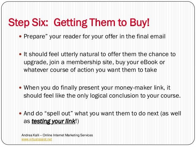 """Step Six: Getting Them to Buy!   Prepare"""" your reader for your offer in the final email   It should feel utterly natural..."""