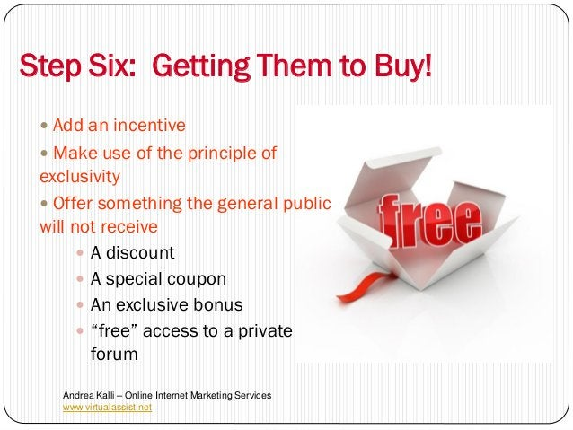 Step Six: Getting Them to Buy!  Add an incentive  Make use of the principle of exclusivity  Offer something the general...