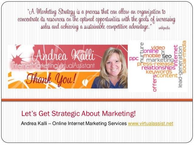 Let's Get Strategic About Marketing!Andrea Kalli – Online Internet Marketing Services www.virtualassist.net