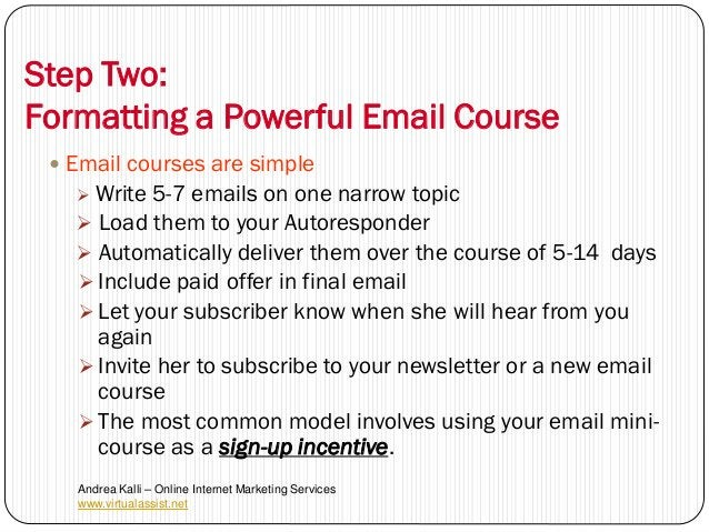 Step Two:Formatting a Powerful Email Course  Email courses are simple    Write 5-7 emails on one narrow topic    Load t...