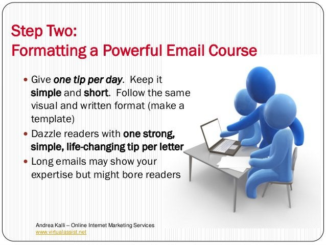 Step Two:Formatting a Powerful Email Course  Give one tip per day. Keep it   simple and short. Follow the same   visual a...