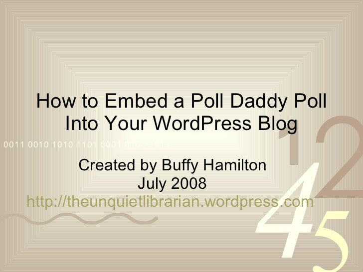 How to Embed a Poll Daddy Poll Into Your WordPress Blog Created by Buffy Hamilton July 2008 http://theunquietlibrarian.wor...