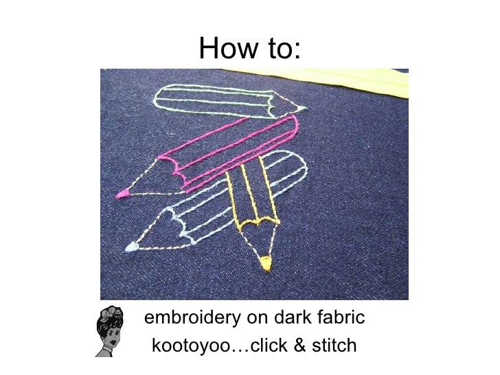 How to: <ul><li>embroidery on dark fabric </li></ul><ul><li>kootoyoo…click & stitch </li></ul>