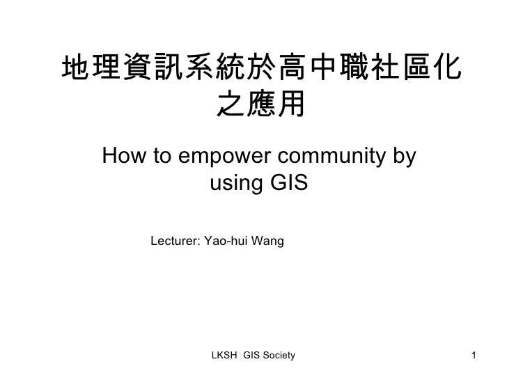 地理資訊系統於高中職社區化之應用 How to empower community by using GIS Lecturer: Yao-hui Wang