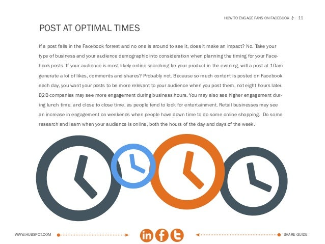 How to engage fans on facebook       11          POST AT OPTIMAL TIMES         If a post falls in the Facebook forrest and...
