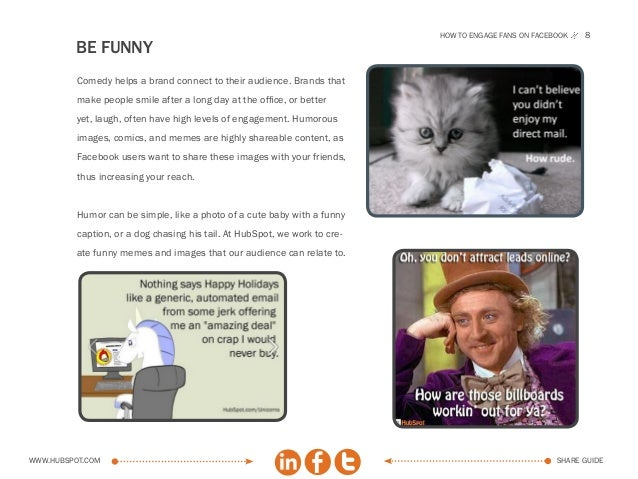 How to engage fans on facebook   8         BE FUNNY          Comedy helps a brand connect to their audience. Brands that  ...