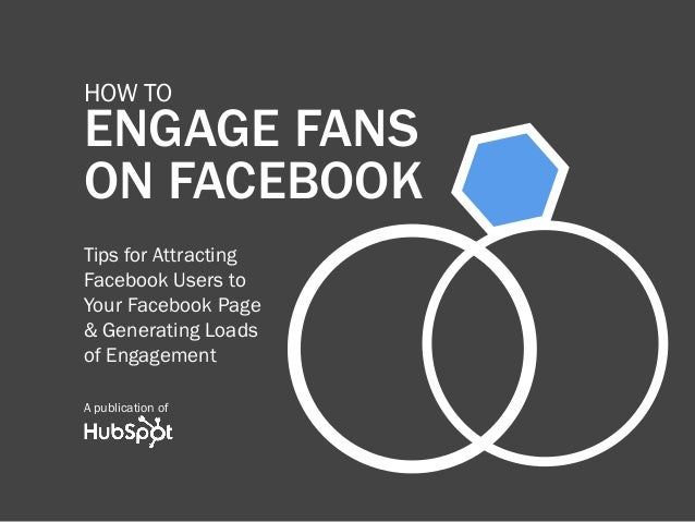 how to    ENGAGE FANS    ON FACEBOOK    Tips for Attracting    Facebook Users to    Your Facebook Page    & Generating Loa...