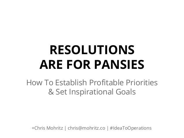 RESOLUTIONS ARE FOR PANSIES How To Establish Profitable Priorities & Set Inspirational Goals  +Chris Mohritz | chris@mohri...