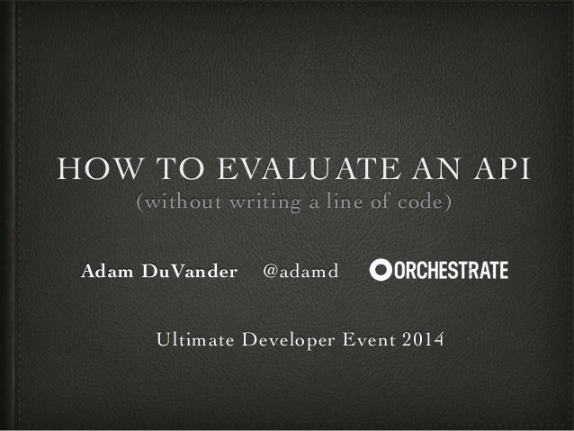 HOW TO EVALUATE AN API!  (without writing a line of code)  Adam DuVander @adamd :!  !  !  Ultimate Developer Event 2014