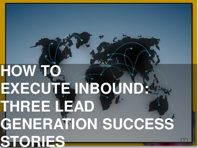 HOW TO EXECUTE INBOUND: THREE LEAD GENERATION SUCCESS STORIES