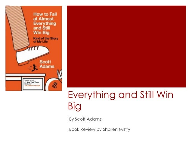 How to Fail at Almost Everything and Still Win Big By Scott Adams Book Review by Shailen Mistry