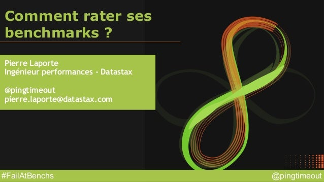 @pingtimeout#FailAtBenchs Comment rater ses benchmarks ? Pierre Laporte Ingénieur performances - Datastax @pingtimeout pie...