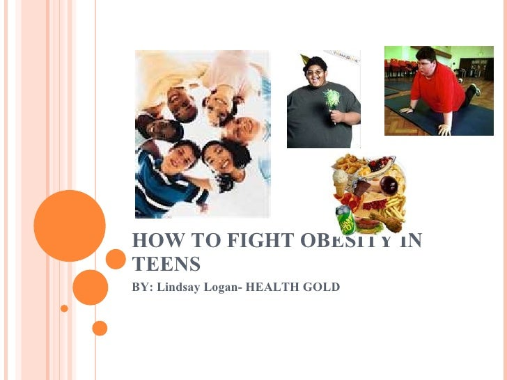 HOW TO FIGHT OBESITY IN TEENS BY: Lindsay Logan- HEALTH GOLD