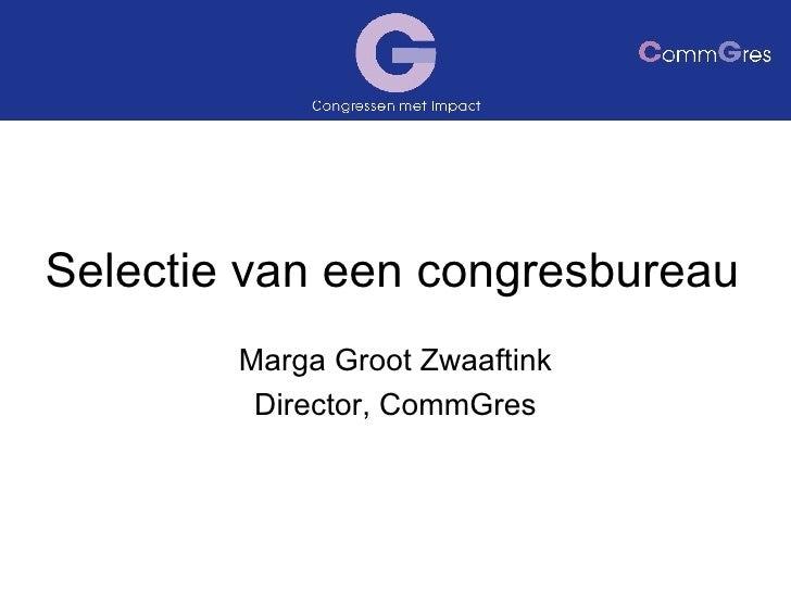 Selectie van een congresbureau Marga Groot Zwaaftink Director, CommGres