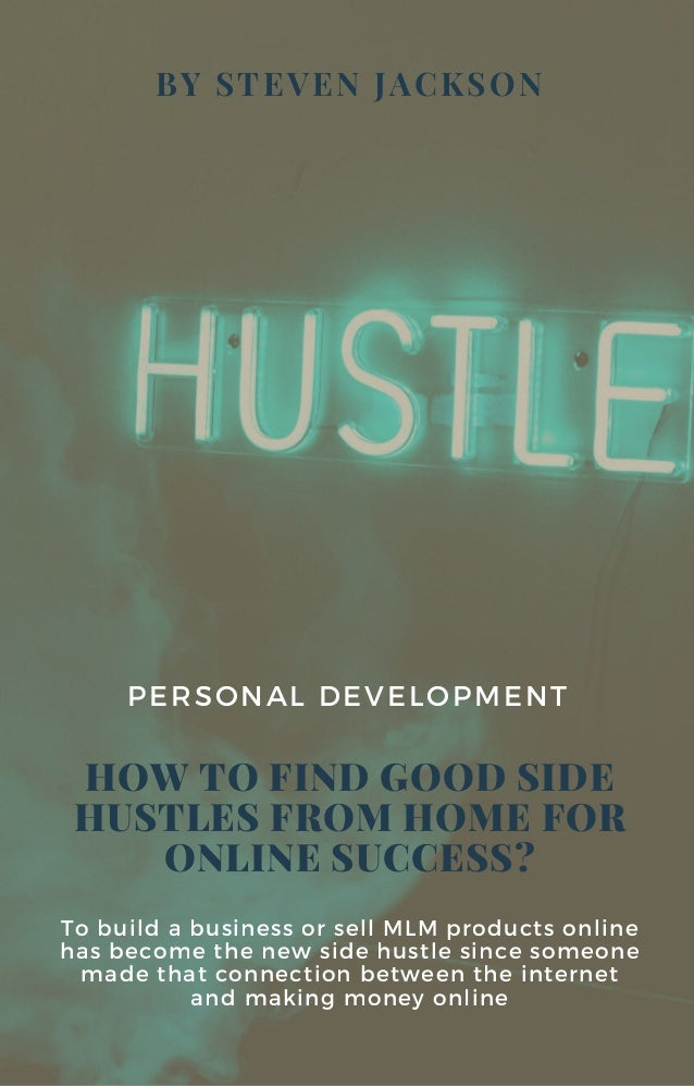 BY STEVEN JACKSON HOW TO FIND GOOD SIDE HUSTLES FROM HOME FOR ONLINE SUCCESS? PERSONAL DEVELOPMENT To build a business or ...