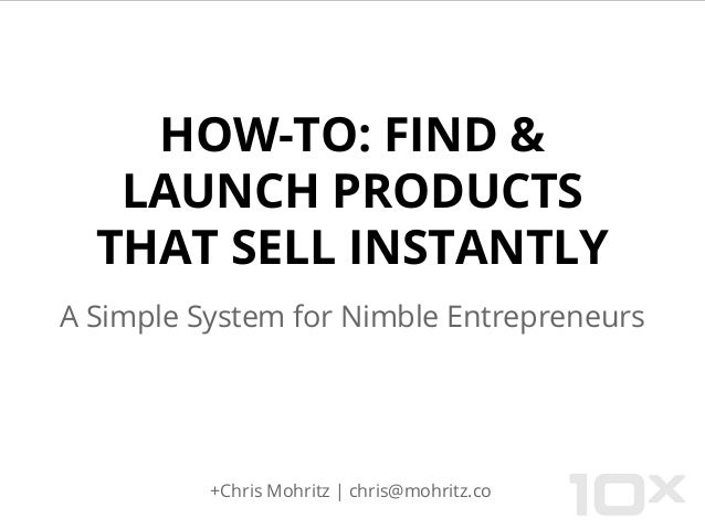 HOW-TO: FIND & LAUNCH PRODUCTS THAT SELL INSTANTLY A Simple System for Nimble Entrepreneurs +Chris Mohritz | chris@mohritz...