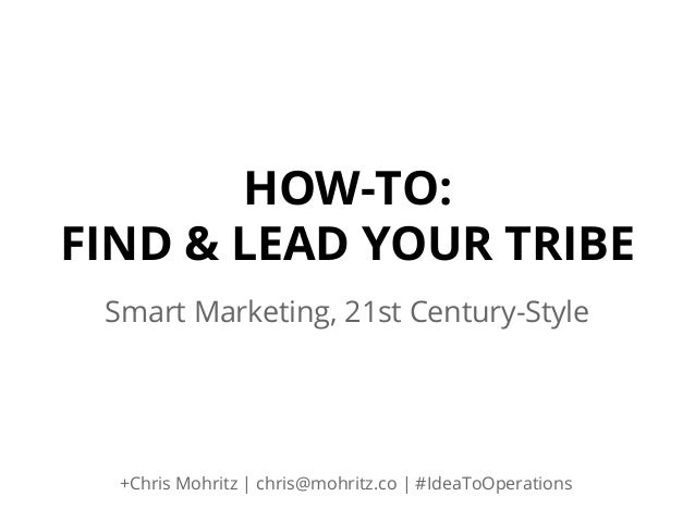 HOW-TO: FIND & LEAD YOUR TRIBE Smart Marketing, 21st Century-Style  +Chris Mohritz | chris@mohritz.co | #IdeaToOperations