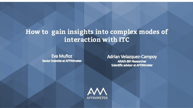 How to gain insights into complex modes of interaction with ITC Adrian Velazquez-Campoy ARAID-BIFI Researcher Scientific a...