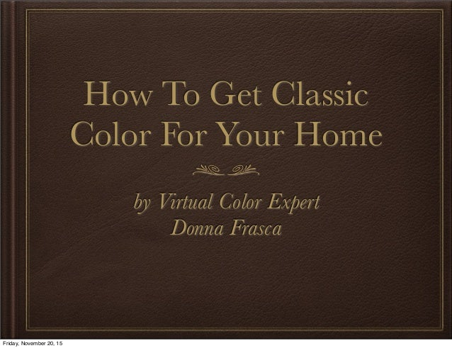 How To Get Classic Color For Your Home by Virtual Color Expert Donna Frasca Friday, November 20, 15