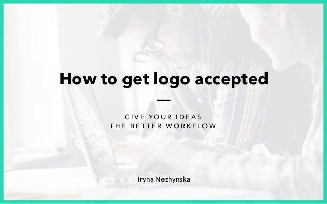 Iryna Nezhynska G I V E Y O U R I D E A S T H E B E T T E R W O R K F L O W How to get logo accepted
