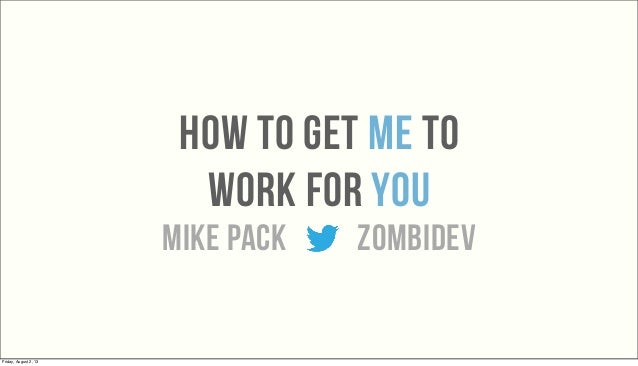 how to get Me to work for You mike pack zombidev Friday, August 2, 13