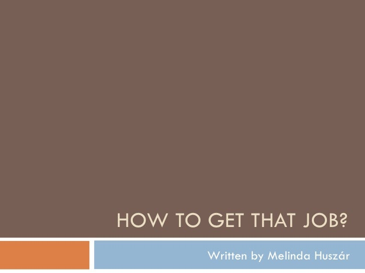 HOW TO GET THAT JOB? Written by Melinda Huszár