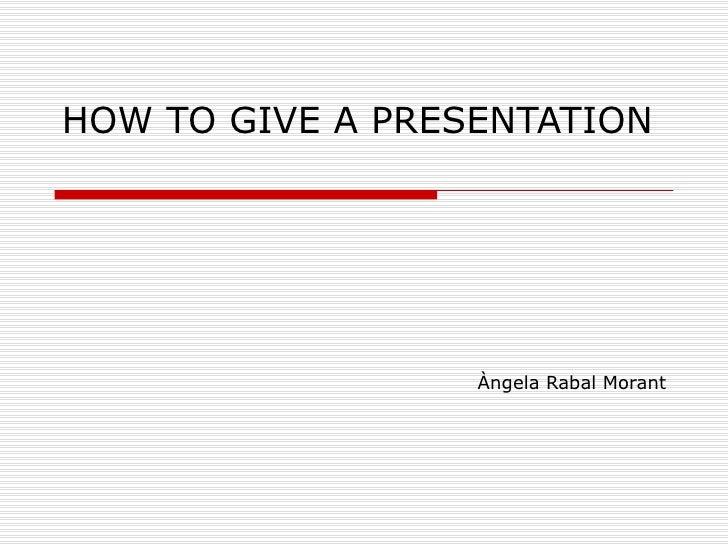 HOW TO GIVE A PRESENTATION Àngela Rabal Morant