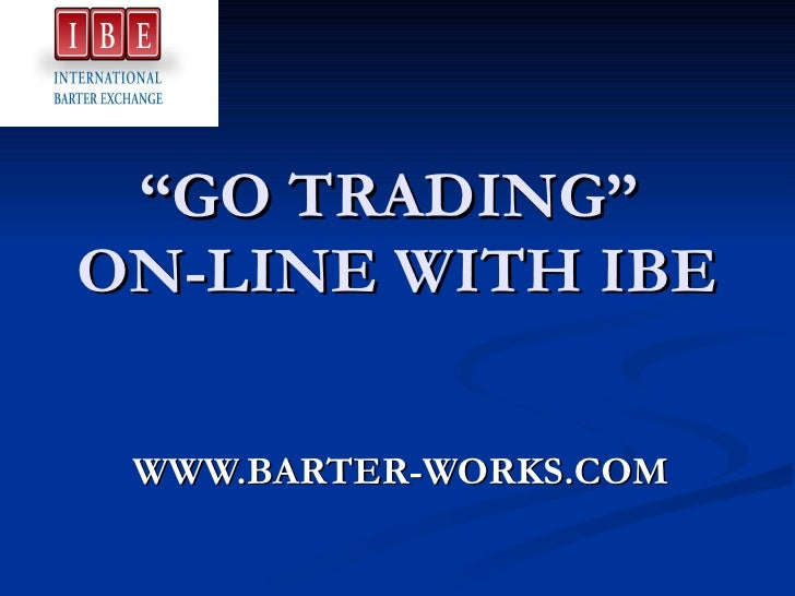 """"""" GO TRADING""""  ON-LINE WITH IBE WWW.BARTER-WORKS.COM"""