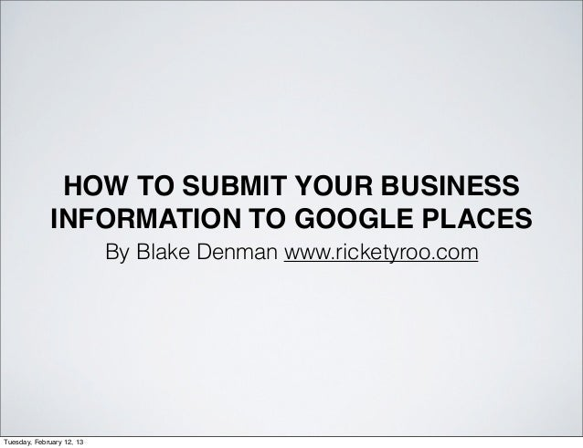 HOW TO SUBMIT YOUR BUSINESS              INFORMATION TO GOOGLE PLACES                           By Blake Denman www.ricket...