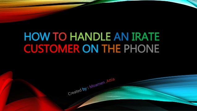 HOW TO HANDLE AN IRATE CUSTOMER ON THE PHONE
