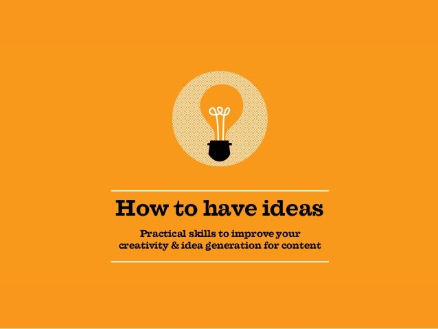 How to have ideas Practical skills to improve your creativity & idea generation for content