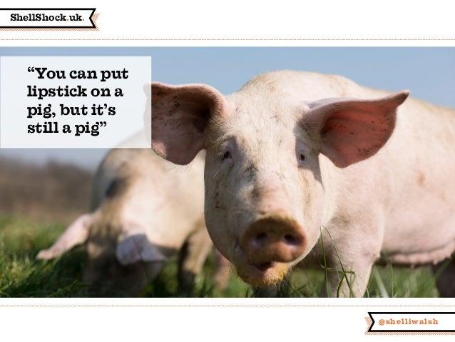 "ShellShock.uk. @shelliwalsh ""You can put lipstick on a pig, but it's still a pig"""