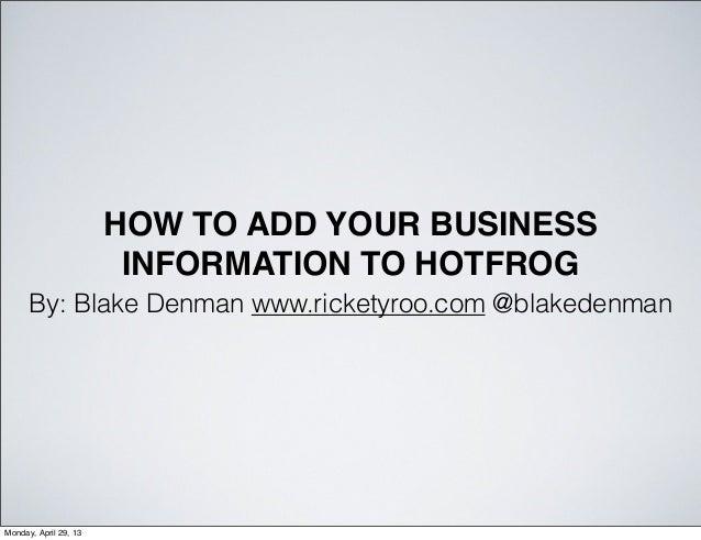 HOW TO ADD YOUR BUSINESSINFORMATION TO HOTFROGBy: Blake Denman www.ricketyroo.com @blakedenmanweb: www.ricketyroo.com | tw...