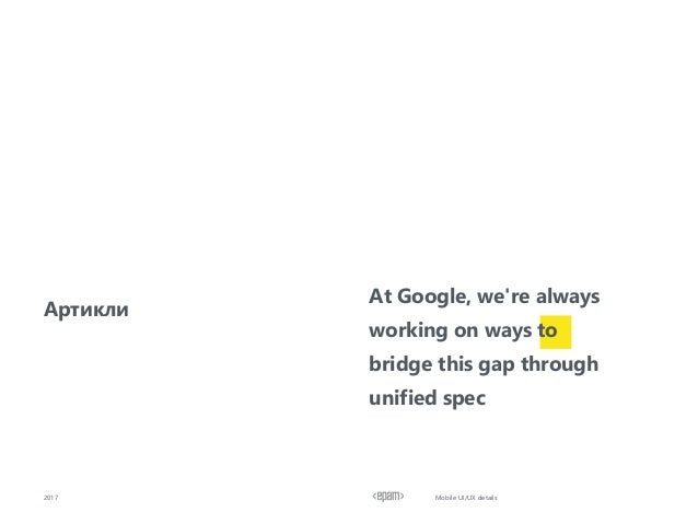 2017 Артикли At Google, we're always working on ways to bridge this gap through unified spec Mobile UI/UX details