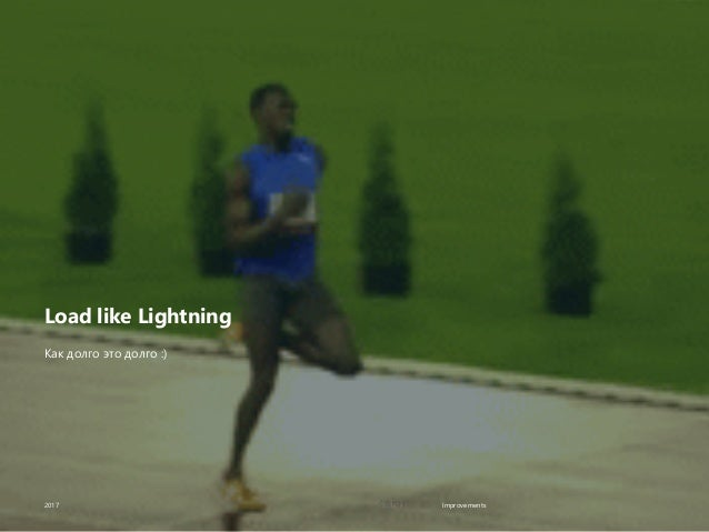 Improvements Load like Lightning 2017 Как долго это долго :)