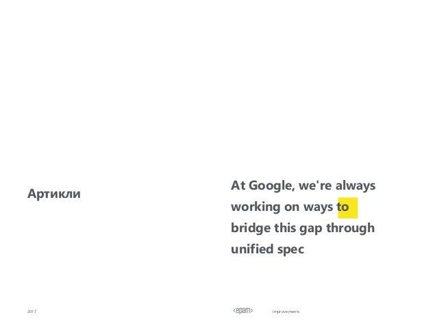 Improvements2017 Артикли At Google, we're always working on ways to bridge this gap through unified spec